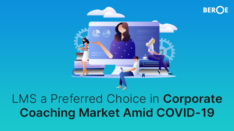 LMS a Preferred Choice in Corporate Coaching Market Amid COVID-19, Says Beroe Inc