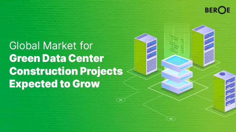 Global Market for Green Data Center Construction Projects Expected to Grow, says Beroe Inc