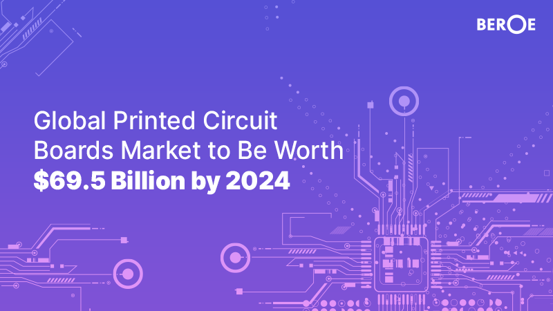 Global Printed Circuit Boards Market to Be Worth $69.5 Billion by 2024, Says Beroe Inc