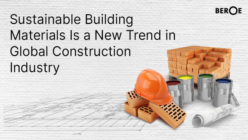 Sustainable Building Materials Is a New Trend in Global Construction Industry, says Beroe Inc