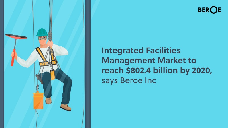 Integrated Facilities Management Market to reach $802.4 billion by 2020, says Beroe Inc
